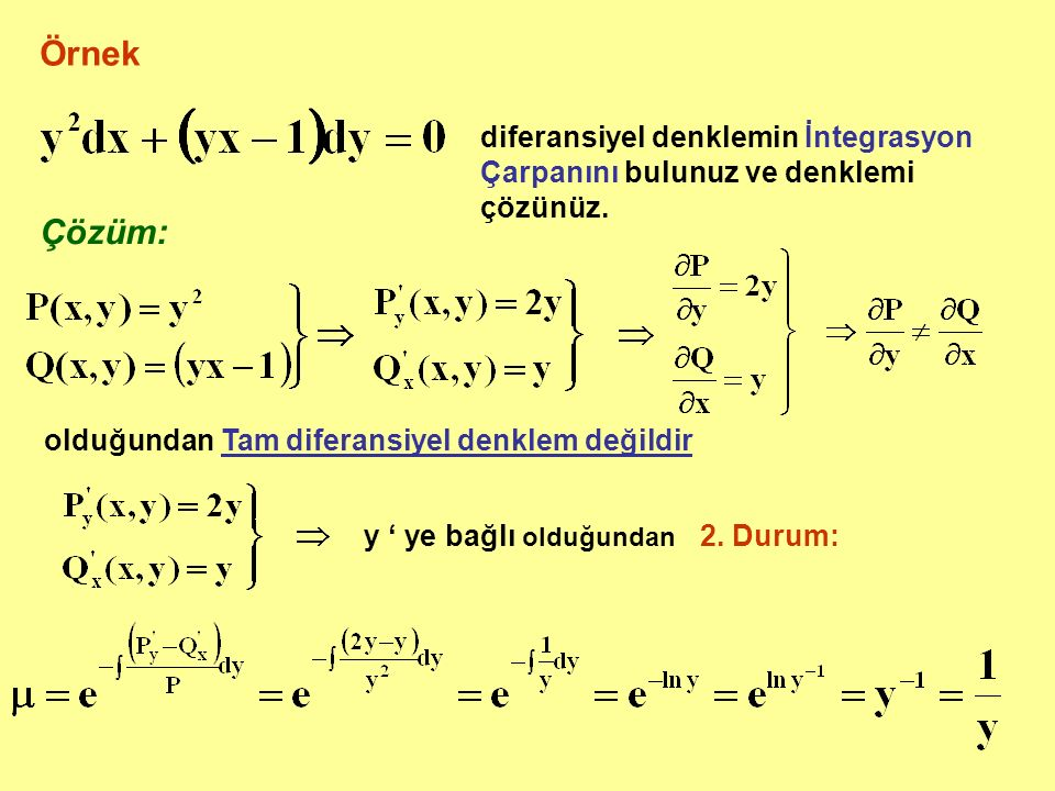 Örnek diferansiyel denklemin İntegrasyon Çarpanını bulunuz ve denklemi çözünüz. Çözüm: olduğundan Tam diferansiyel denklem değildir y ' ye bağlı olduğ