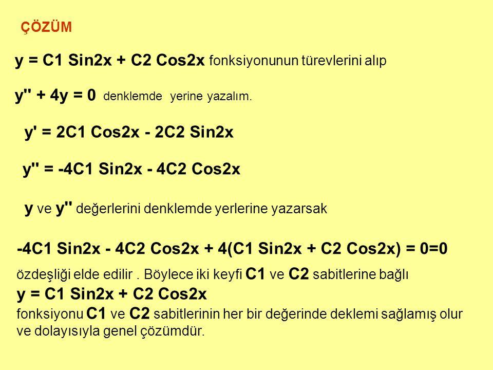 ÇÖZÜM y = C1 Sin2x + C2 Cos2x fonksiyonunun türevlerini alıp y'' + 4y = 0 denklemde yerine yazalım. y' = 2C1 Cos2x - 2C2 Sin2x y'' = -4C1 Sin2x - 4C2