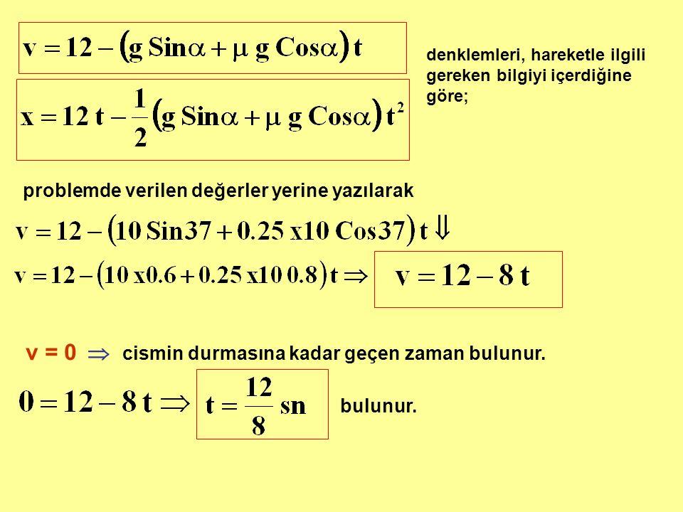 denklemleri, hareketle ilgili gereken bilgiyi içerdiğine göre; problemde verilen değerler yerine yazılarak v = 0  cismin durmasına kadar geçen zaman bulunur.