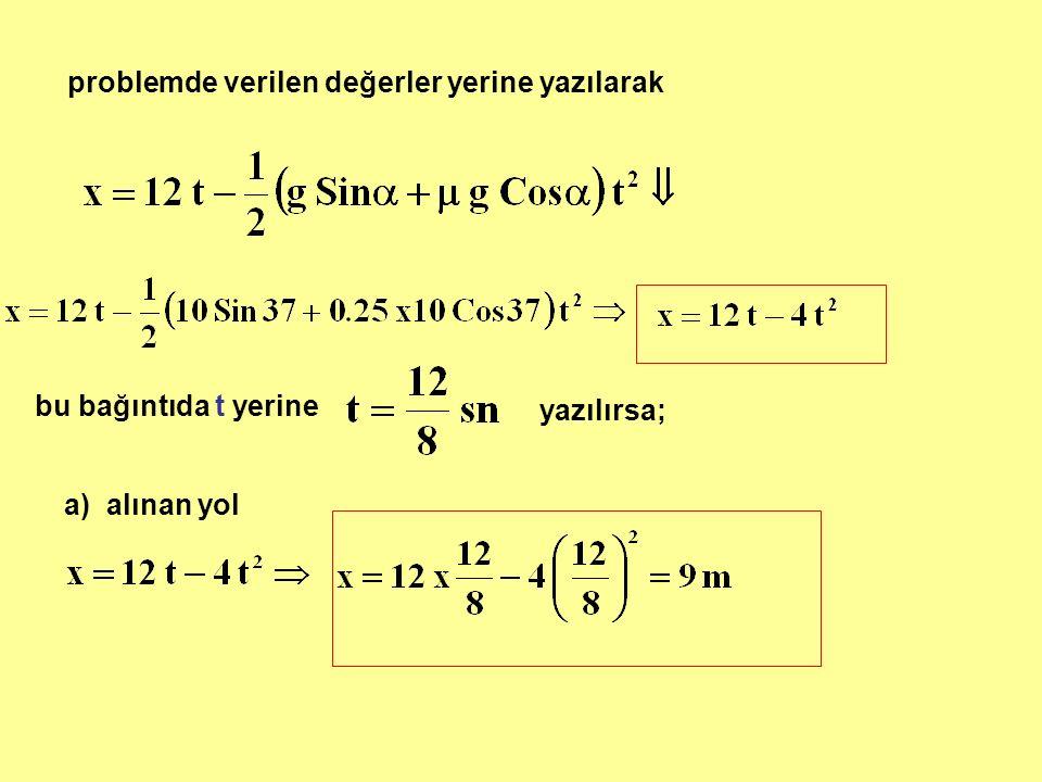 problemde verilen değerler yerine yazılarak bu bağıntıda t yerine yazılırsa; a) alınan yol