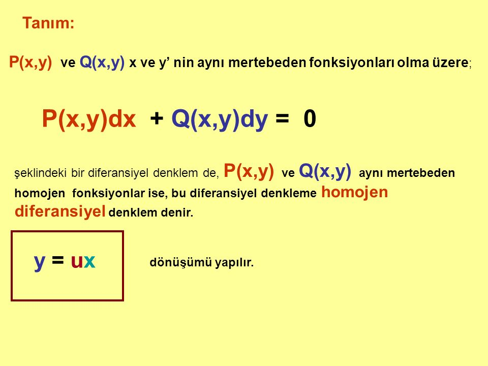 Tanım: P(x,y) ve Q(x,y) x ve y' nin aynı mertebeden fonksiyonları olma üzere ; P(x,y)dx + Q(x,y)dy = 0 şeklindeki bir diferansiyel denklem de, P(x,y) ve Q(x,y) aynı mertebeden homojen fonksiyonlar ise, bu diferansiyel denkleme homojen diferansiyel denklem denir.
