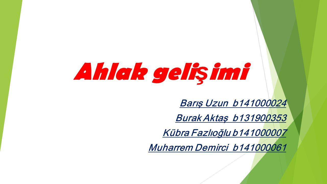 Ahlak geli ş imi Barış Uzun b141000024 Burak Aktaş b131900353 Kübra Fazlıoğlu b141000007 Muharrem Demirci b141000061