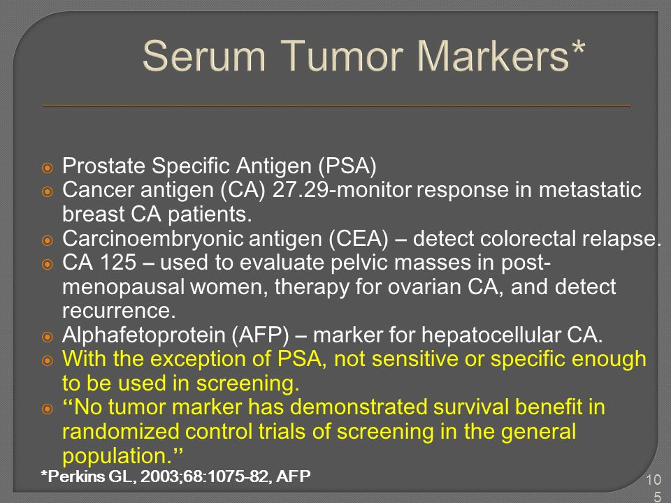 105 Serum Tumor Markers*  Prostate Specific Antigen (PSA)  Cancer antigen (CA) 27.29-monitor response in metastatic breast CA patients.  Carcinoemb