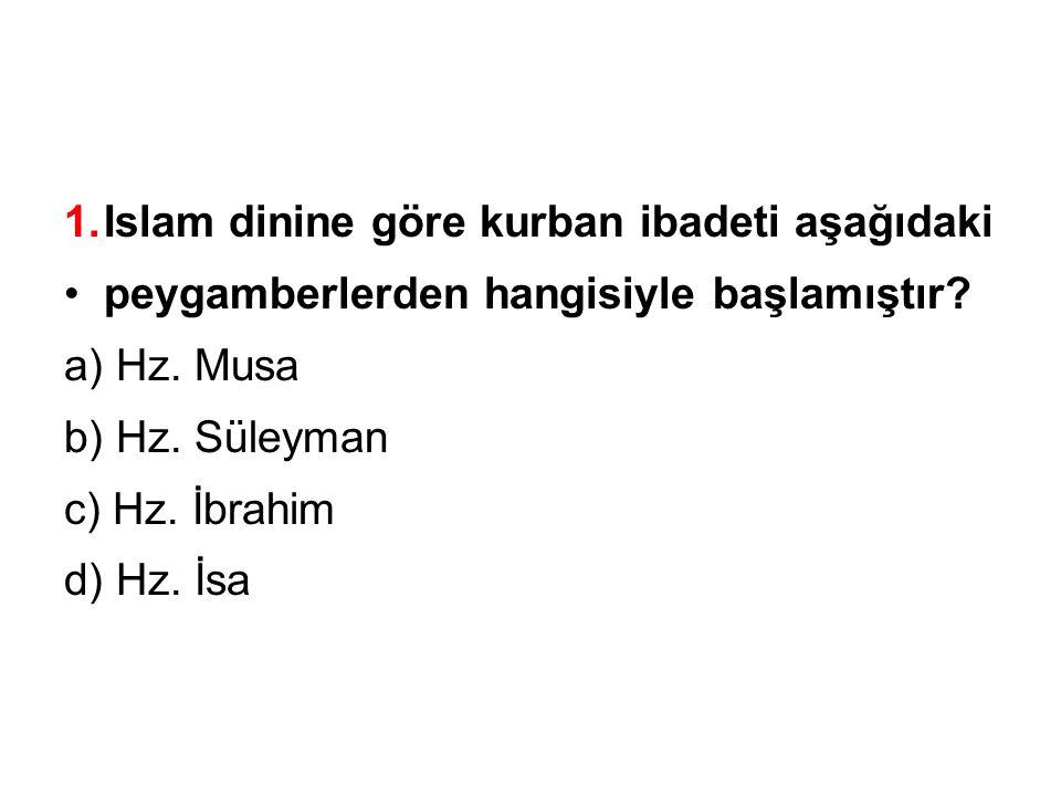 1.Islam dinine göre kurban ibadeti aşağıdaki peygamberlerden hangisiyle başlamıştır.