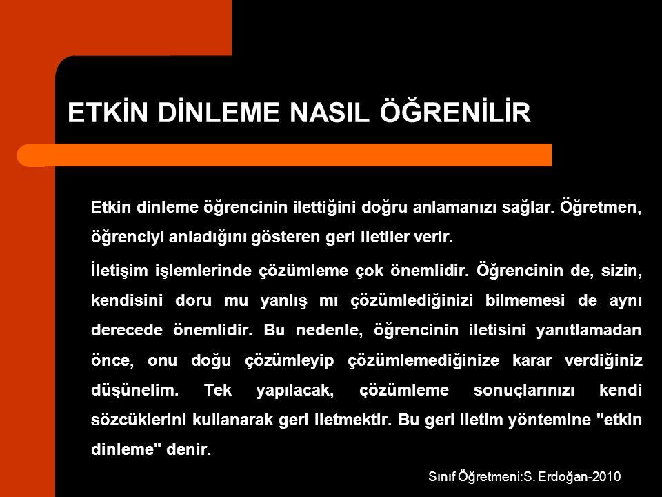 Sınıf Öğretmeni:S. Erdoğan-2010 ETKİN DİNLEME NASIL ÖĞRENİLİR Etkin dinleme öğrencinin ilettiğini doğru anlamanızı sağlar. Öğretmen, öğrenciyi anladığ