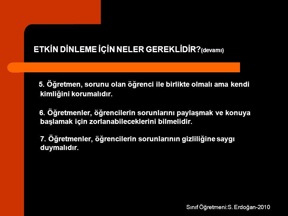 Sınıf Öğretmeni:S. Erdoğan-2010 ETKİN DİNLEME İÇİN NELER GEREKLİDİR? (devamı) 5. Öğretmen, sorunu olan öğrenci ile birlikte olmalı ama kendi kimliğini