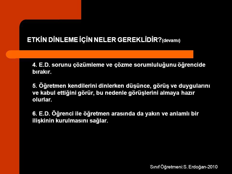 Sınıf Öğretmeni:S. Erdoğan-2010 4. E.D. sorunu çözümleme ve çözme sorumluluğunu öğrencide bırakır. 5. Öğretmen kendilerini dinlerken düşünce, görüş ve