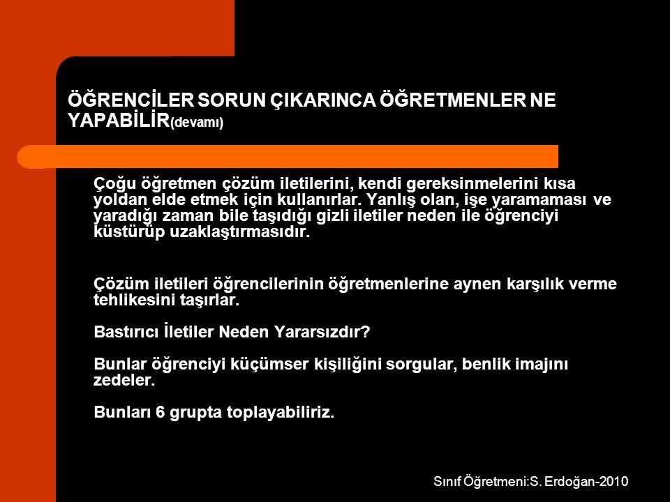 Sınıf Öğretmeni:S. Erdoğan-2010 ÖĞRENCİLER SORUN ÇIKARINCA ÖĞRETMENLER NE YAPABİLİR (devamı) Çoğu öğretmen çözüm iletilerini, kendi gereksinmelerini k