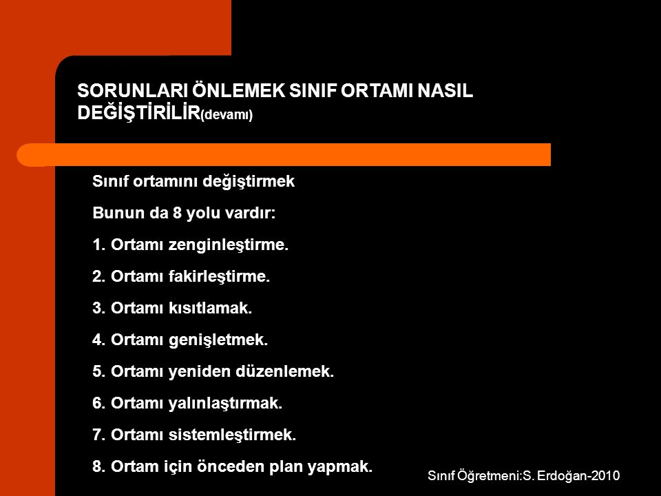 Sınıf Öğretmeni:S. Erdoğan-2010 Sınıf ortamını değiştirmek Bunun da 8 yolu vardır: 1. Ortamı zenginleştirme. 2. Ortamı fakirleştirme. 3. Ortamı kısıtl