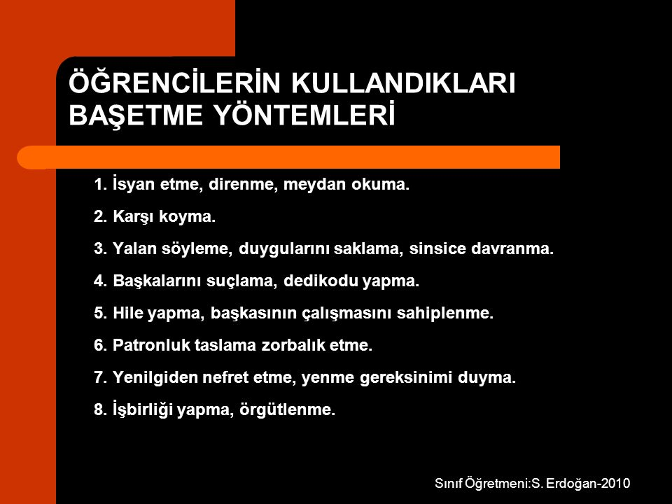 Sınıf Öğretmeni:S. Erdoğan-2010 ÖĞRENCİLERİN KULLANDIKLARI BAŞETME YÖNTEMLERİ 1. İsyan etme, direnme, meydan okuma. 2. Karşı koyma. 3. Yalan söyleme,