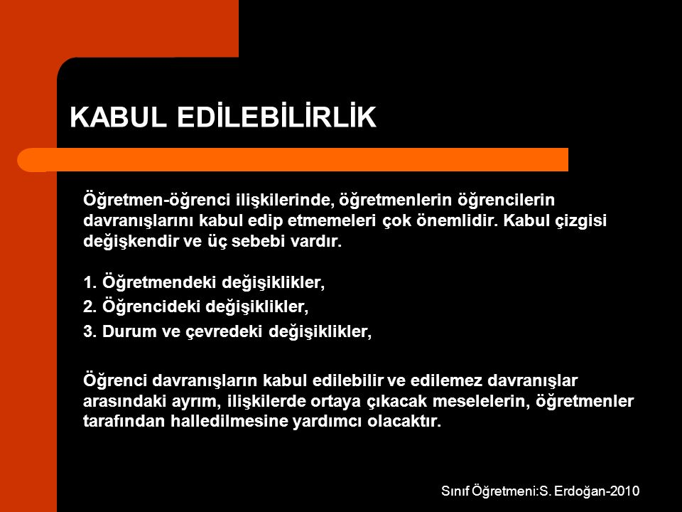 Sınıf Öğretmeni:S. Erdoğan-2010 KABUL EDİLEBİLİRLİK Öğretmen-öğrenci ilişkilerinde, öğretmenlerin öğrencilerin davranışlarını kabul edip etmemeleri ço