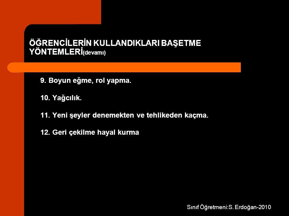 Sınıf Öğretmeni:S. Erdoğan-2010 ÖĞRENCİLERİN KULLANDIKLARI BAŞETME YÖNTEMLERİ (devamı) 9. Boyun eğme, rol yapma. 10. Yağcılık. 11. Yeni şeyler denemek