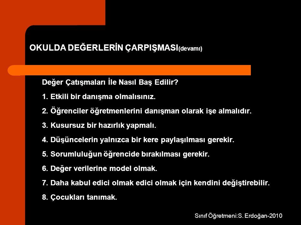 Sınıf Öğretmeni:S. Erdoğan-2010 OKULDA DEĞERLERİN ÇARPIŞMASI (devamı) Değer Çatışmaları İle Nasıl Baş Edilir? 1. Etkili bir danışma olmalısınız. 2. Öğ