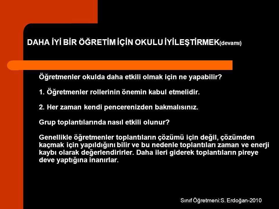 Sınıf Öğretmeni:S. Erdoğan-2010 DAHA İYİ BİR ÖĞRETİM İÇİN OKULU İYİLEŞTİRMEK (devamı) Öğretmenler okulda daha etkili olmak için ne yapabilir? 1. Öğret