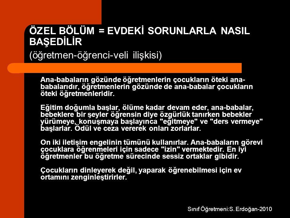 Sınıf Öğretmeni:S. Erdoğan-2010 ÖZEL BÖLÜM = EVDEKİ SORUNLARLA NASIL BAŞEDİLİR (öğretmen-öğrenci-veli ilişkisi) Ana-babaların gözünde öğretmenlerin ço