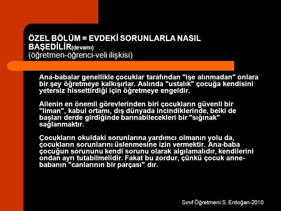 Sınıf Öğretmeni:S. Erdoğan-2010 ÖZEL BÖLÜM = EVDEKİ SORUNLARLA NASIL BAŞEDİLİR (devamı) (öğretmen-öğrenci-veli ilişkisi) Ana-babalar genellikle çocukl