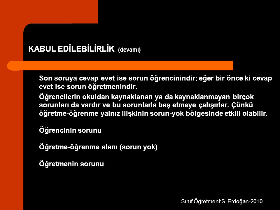 Sınıf Öğretmeni:S. Erdoğan-2010 KABUL EDİLEBİLİRLİK (devamı) Son soruya cevap evet ise sorun öğrencinindir; eğer bir önce ki cevap evet ise sorun öğre
