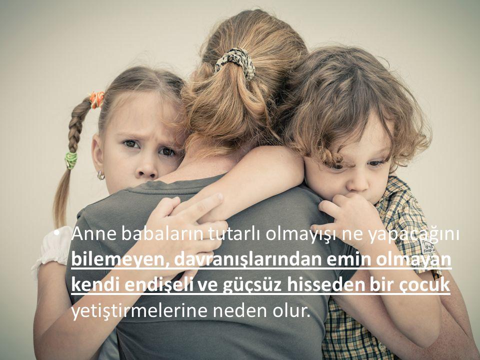 TUTARLILIK Anne babaların tutarlı olmayışı ne yapacağını bilemeyen, davranışlarından emin olmayan kendi endişeli ve güçsüz hisseden bir çocuk yetiştir