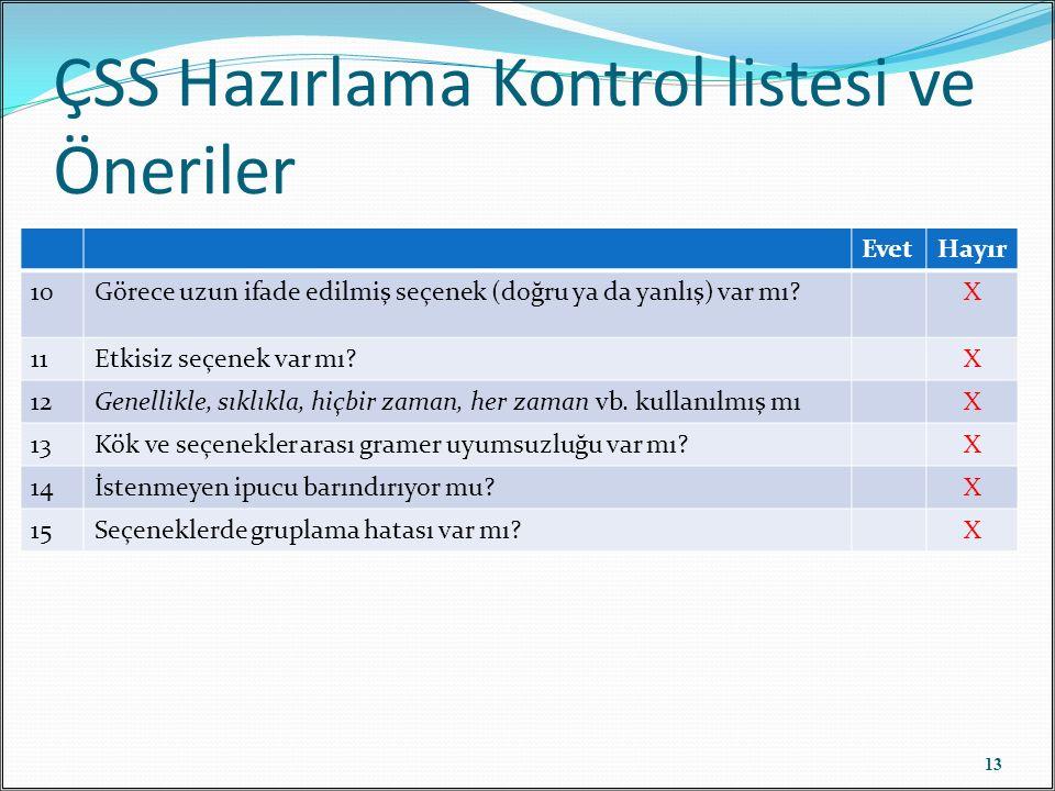 ÇSS Hazırlama Kontrol listesi ve Öneriler 13 EvetHayır 10Görece uzun ifade edilmiş seçenek (doğru ya da yanlış) var mı X 11Etkisiz seçenek var mı X 12Genellikle, sıklıkla, hiçbir zaman, her zaman vb.