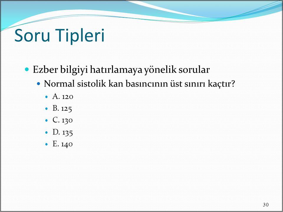 Soru Tipleri Ezber bilgiyi hatırlamaya yönelik sorular Normal sistolik kan basıncının üst sınırı kaçtır? A. 120 B. 125 C. 130 D. 135 E. 140 30