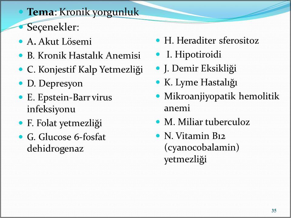 Tema: Kronik yorgunluk Seçenekler: A. Akut Lösemi B. Kronik Hastalık Anemisi C. Konjestif Kalp Yetmezliği D. Depresyon E. Epstein-Barr virus infeksiyo