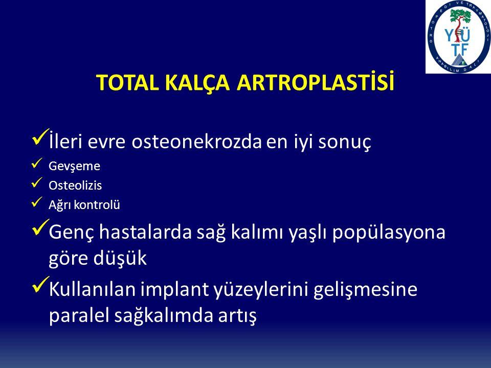 TOTAL KALÇA ARTROPLASTİSİ İleri evre osteonekrozda en iyi sonuç Gevşeme Osteolizis Ağrı kontrolü Genç hastalarda sağ kalımı yaşlı popülasyona göre düşük Kullanılan implant yüzeylerini gelişmesine paralel sağkalımda artış
