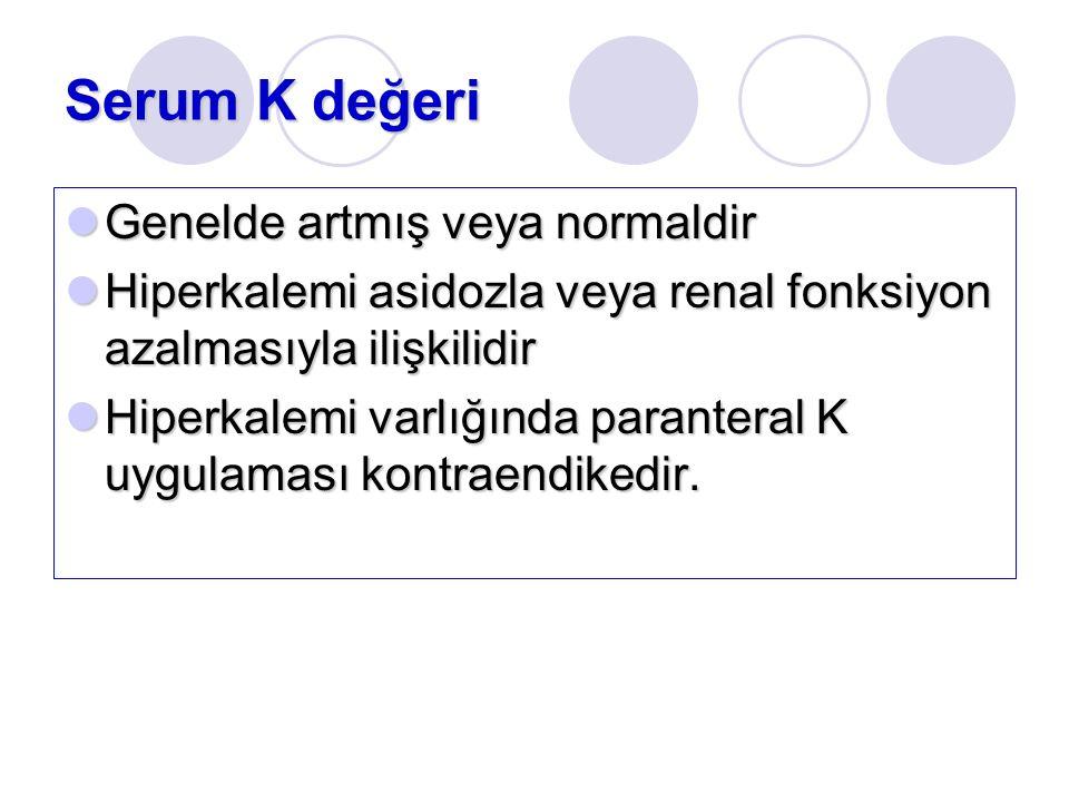 Serum K değeri Genelde artmış veya normaldir Genelde artmış veya normaldir Hiperkalemi asidozla veya renal fonksiyon azalmasıyla ilişkilidir Hiperkalemi asidozla veya renal fonksiyon azalmasıyla ilişkilidir Hiperkalemi varlığında paranteral K uygulaması kontraendikedir.