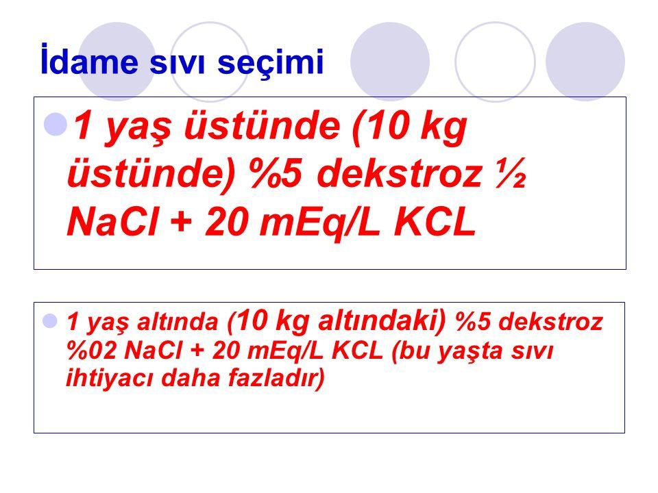 İdame sıvı seçimi 1 yaş üstünde (10 kg üstünde) %5 dekstroz ½ NaCl + 20 mEq/L KCL 1 yaş altında ( 10 kg altındaki) %5 dekstroz %02 NaCl + 20 mEq/L KCL (bu yaşta sıvı ihtiyacı daha fazladır)
