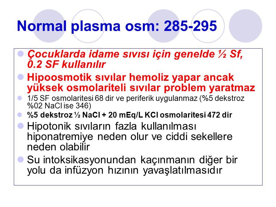 Normal plasma osm: 285-295 Çocuklarda idame sıvısı için genelde ½ Sf, 0.2 SF kullanılır Hipoosmotik sıvılar hemoliz yapar ancak yüksek osmolariteli sıvılar problem yaratmaz 1/5 SF osmolaritesi 68 dir ve periferik uygulanmaz (%5 dekstroz %02 NaCl ise 346) %5 dekstroz ½ NaCl + 20 mEq/L KCl osmolaritesi 472 dir Hipotonik sıvıların fazla kullanılması hiponatremiye neden olur ve ciddi sekellere neden olabilir Su intoksikasyonundan kaçınmanın diğer bir yolu da infüzyon hızının yavaşlatılmasıdır
