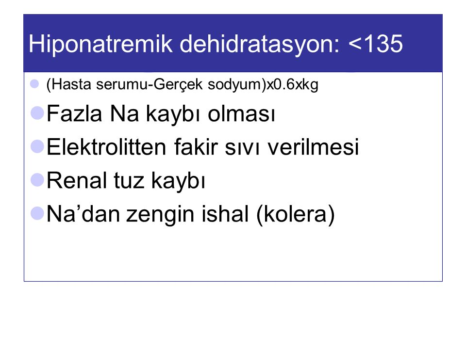 Hiponatremik dehidratasyon: <135 (Hasta serumu-Gerçek sodyum)x0.6xkg Fazla Na kaybı olması Elektrolitten fakir sıvı verilmesi Renal tuz kaybı Na'dan zengin ishal (kolera)