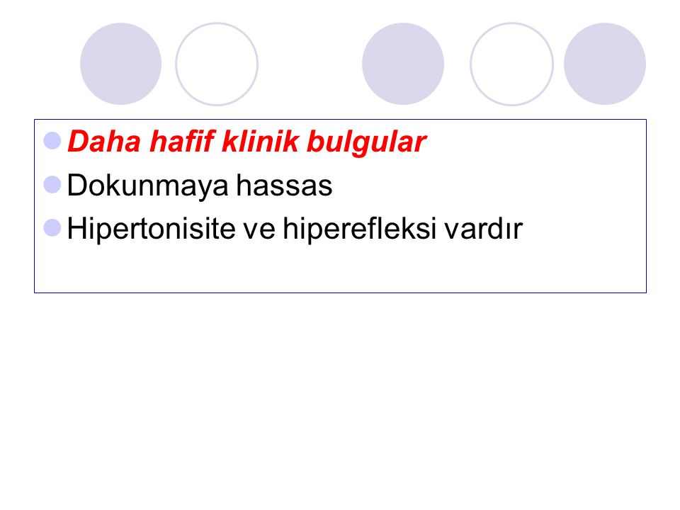 Daha hafif klinik bulgular Dokunmaya hassas Hipertonisite ve hiperefleksi vardır