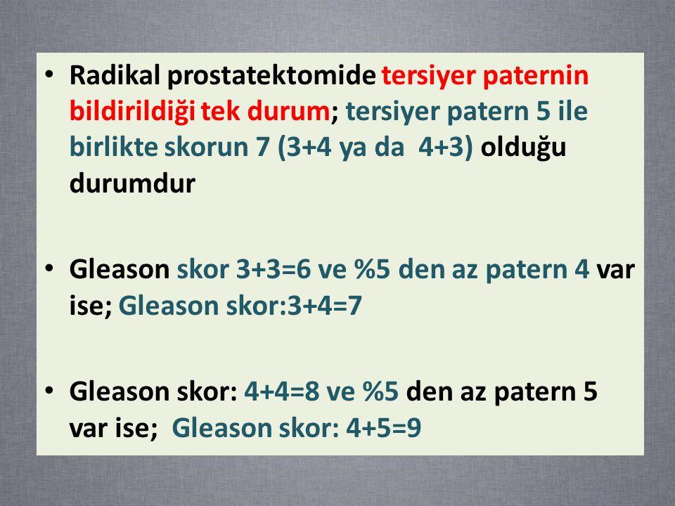 Radikal prostatektomide tersiyer paternin bildirildiği tek durum; tersiyer patern 5 ile birlikte skorun 7 (3+4 ya da 4+3) olduğu durumdur Gleason skor 3+3=6 ve %5 den az patern 4 var ise; Gleason skor:3+4=7 Gleason skor: 4+4=8 ve %5 den az patern 5 var ise; Gleason skor: 4+5=9
