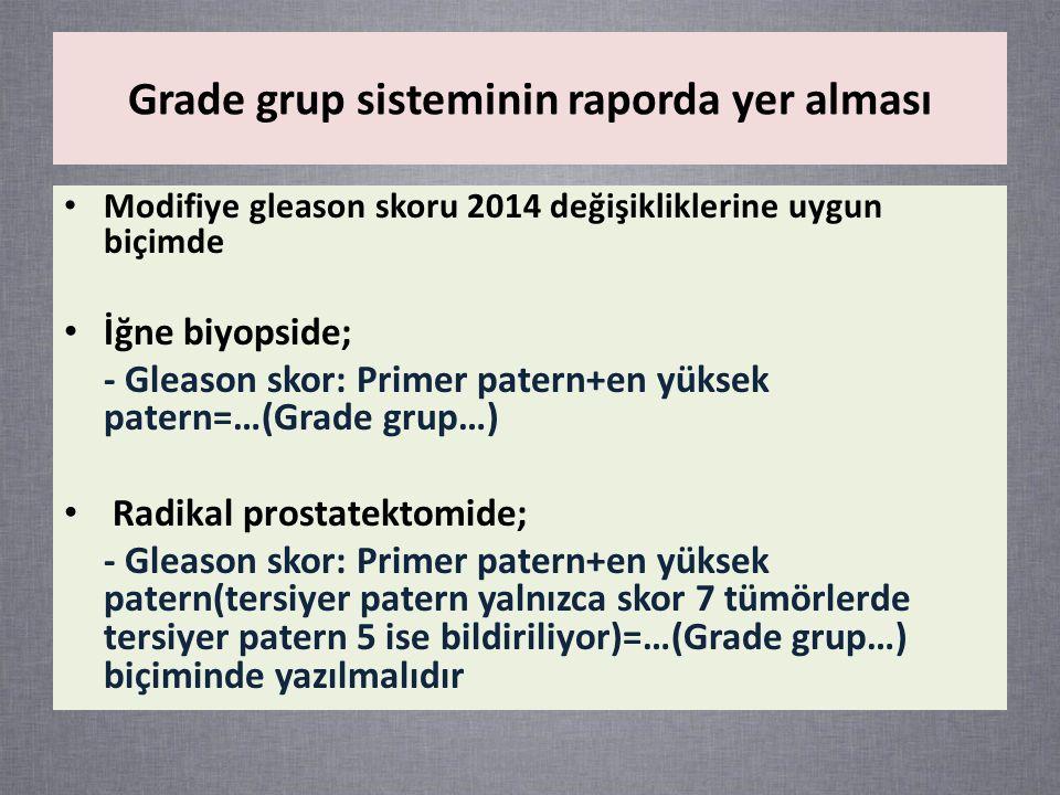 Grade grup sisteminin raporda yer alması Modifiye gleason skoru 2014 değişikliklerine uygun biçimde İğne biyopside; - Gleason skor: Primer patern+en yüksek patern=…(Grade grup…) Radikal prostatektomide; - Gleason skor: Primer patern+en yüksek patern(tersiyer patern yalnızca skor 7 tümörlerde tersiyer patern 5 ise bildiriliyor)=…(Grade grup…) biçiminde yazılmalıdır