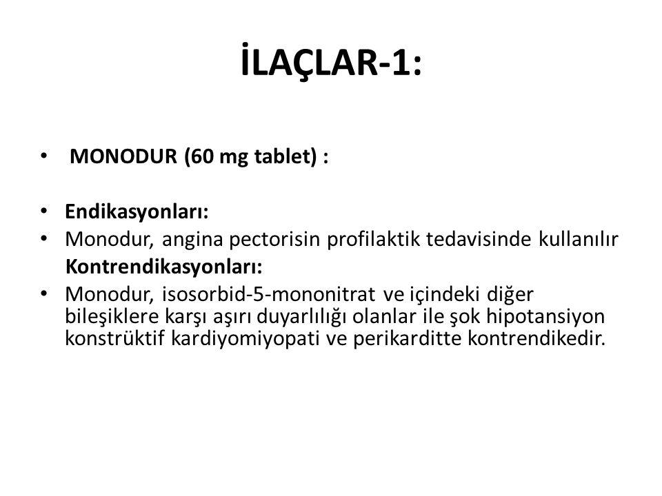 İLAÇLAR-1: MONODUR (60 mg tablet) : Endikasyonları: Monodur, angina pectorisin profilaktik tedavisinde kullanılır Kontrendikasyonları: Monodur, isosorbid-5-mononitrat ve içindeki diğer bileşiklere karşı aşırı duyarlılığı olanlar ile şok hipotansiyon konstrüktif kardiyomiyopati ve perikarditte kontrendikedir.