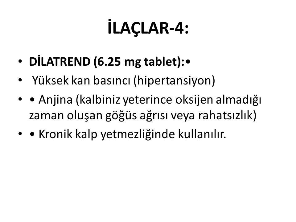 İLAÇLAR-4: DİLATREND (6.25 mg tablet): Yüksek kan basıncı (hipertansiyon) Anjina (kalbiniz yeterince oksijen almadığı zaman oluşan göğüs ağrısı veya rahatsızlık) Kronik kalp yetmezliğinde kullanılır.