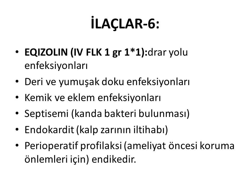 İLAÇLAR-6: EQIZOLIN (IV FLK 1 gr 1*1):drar yolu enfeksiyonları Deri ve yumuşak doku enfeksiyonları Kemik ve eklem enfeksiyonları Septisemi (kanda bakteri bulunması) Endokardit (kalp zarının iltihabı) Perioperatif profilaksi (ameliyat öncesi koruma önlemleri için) endikedir.