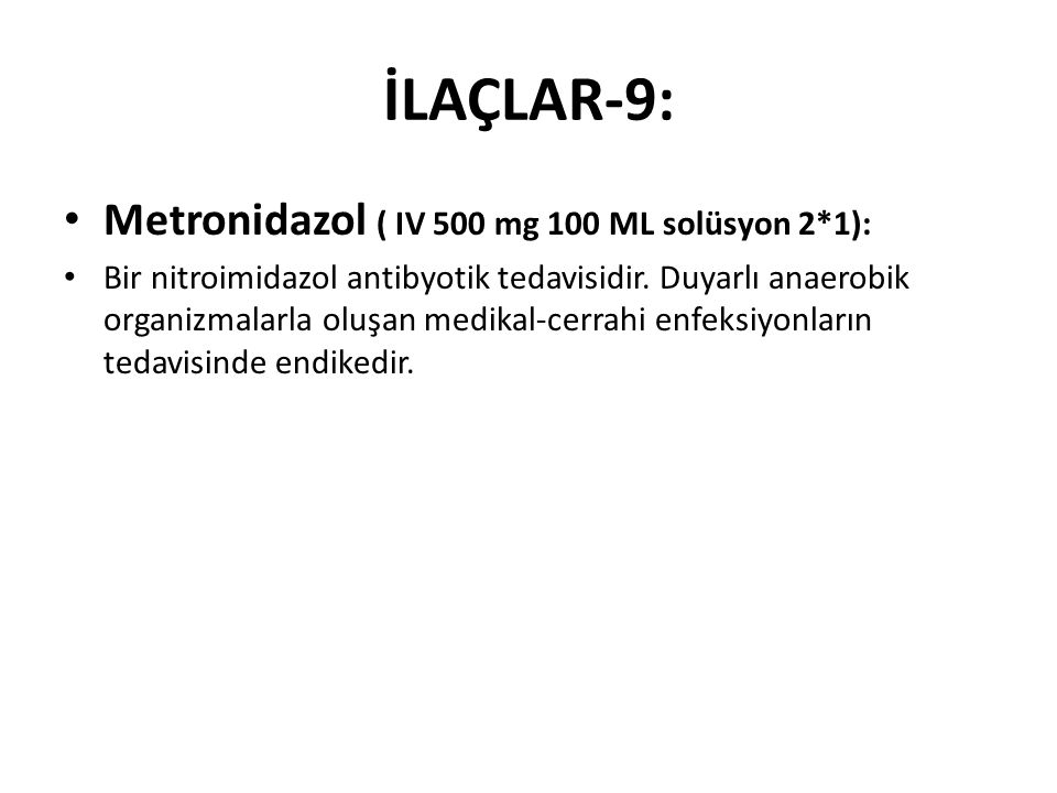İLAÇLAR-9: Metronidazol ( IV 500 mg 100 ML solüsyon 2*1): Bir nitroimidazol antibyotik tedavisidir. Duyarlı anaerobik organizmalarla oluşan medikal-ce