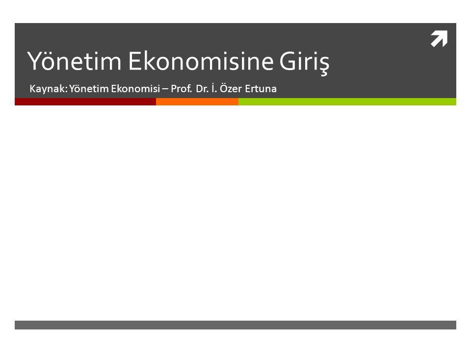  Yönetim Ekonomisine Giriş Kaynak: Yönetim Ekonomisi – Prof. Dr. İ. Özer Ertuna