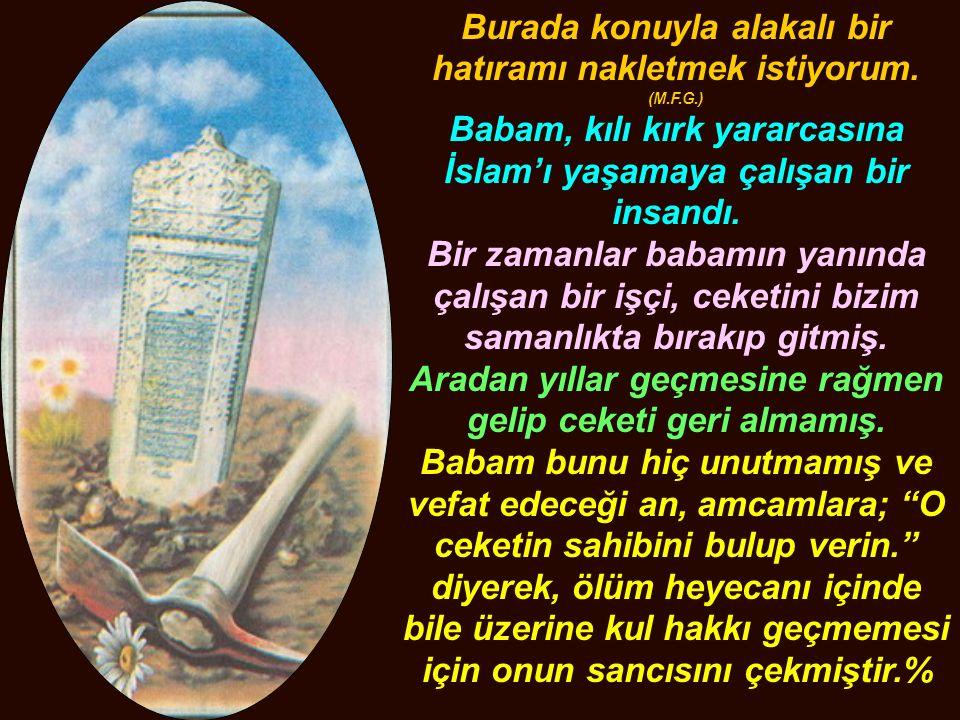 Burada konuyla alakalı bir hatıramı nakletmek istiyorum. (M.F.G.) Babam, kılı kırk yararcasına İslam'ı yaşamaya çalışan bir insandı. Bir zamanlar baba