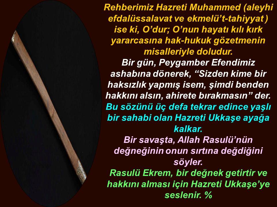 Rehberimiz Hazreti Muhammed (aleyhi efdalüssalavat ve ekmelü't-tahiyyat ) ise ki, O'dur; O'nun hayatı kılı kırk yararcasına hak-hukuk gözetmenin misal