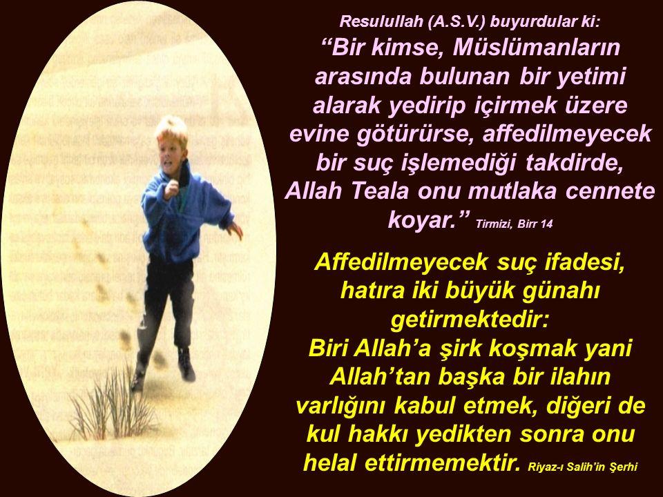 """Resulullah (A.S.V.) buyurdular ki: """"Bir kimse, Müslümanların arasında bulunan bir yetimi alarak yedirip içirmek üzere evine götürürse, affedilmeyecek"""