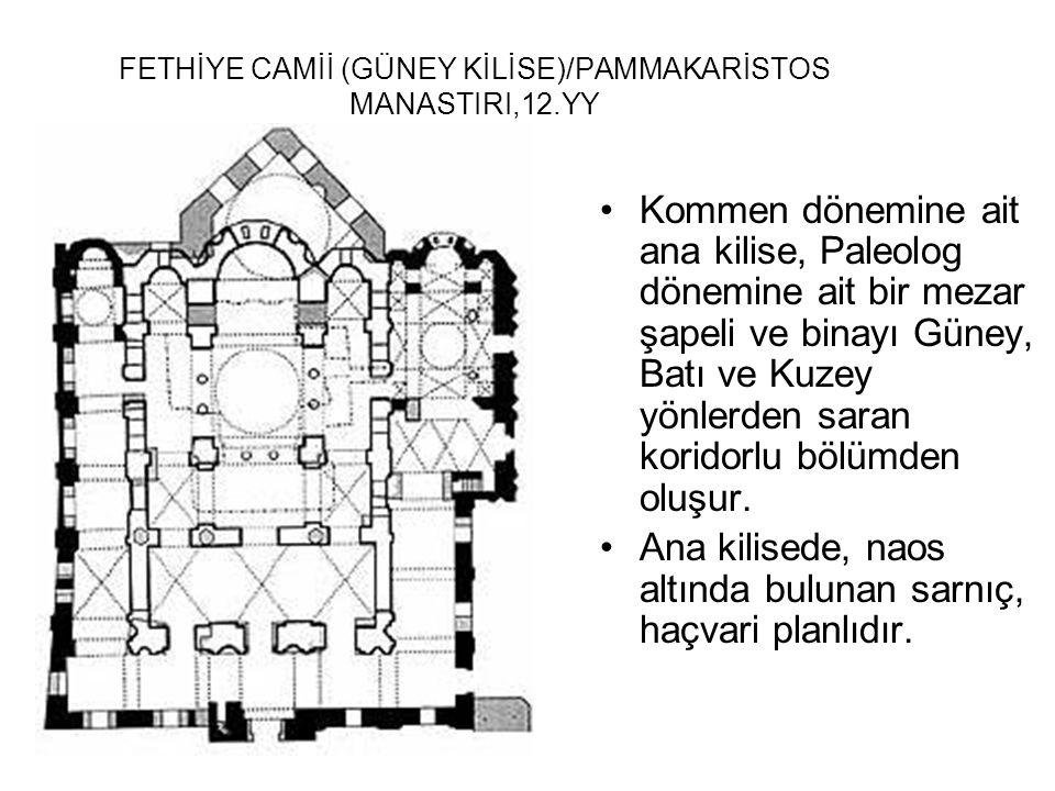 FETHİYE CAMİİ (GÜNEY KİLİSE)/PAMMAKARİSTOS MANASTIRI,12.YY Kommen dönemine ait ana kilise, Paleolog dönemine ait bir mezar şapeli ve binayı Güney, Bat