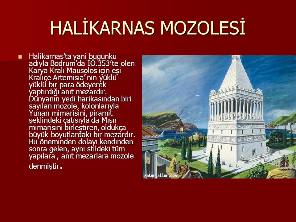 HALİKARNAS MOZOLESİ Halikarnas'ta yani bugünkü adıyla Bodrum'da İÖ.353′te ölen Karya Kralı Mausolos için eşi Kraliçe Artemisia' nın yüklü yüklü bir para ödeyerek yaptırdığı anıt mezardır.
