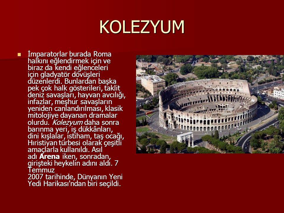 KOLEZYUM İmparatorlar burada Roma halkını eğlendirmek için ve biraz da kendi eğlenceleri için gladyatör dövüşleri düzenlerdi. Bunlardan başka pek çok
