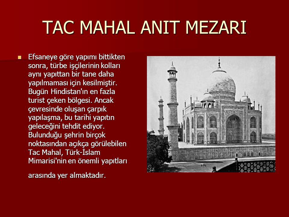 TAC MAHAL ANIT MEZARI Efsaneye göre yapımı bittikten sonra, türbe işçilerinin kolları aynı yapıttan bir tane daha yapılmaması için kesilmiştir. Bugün