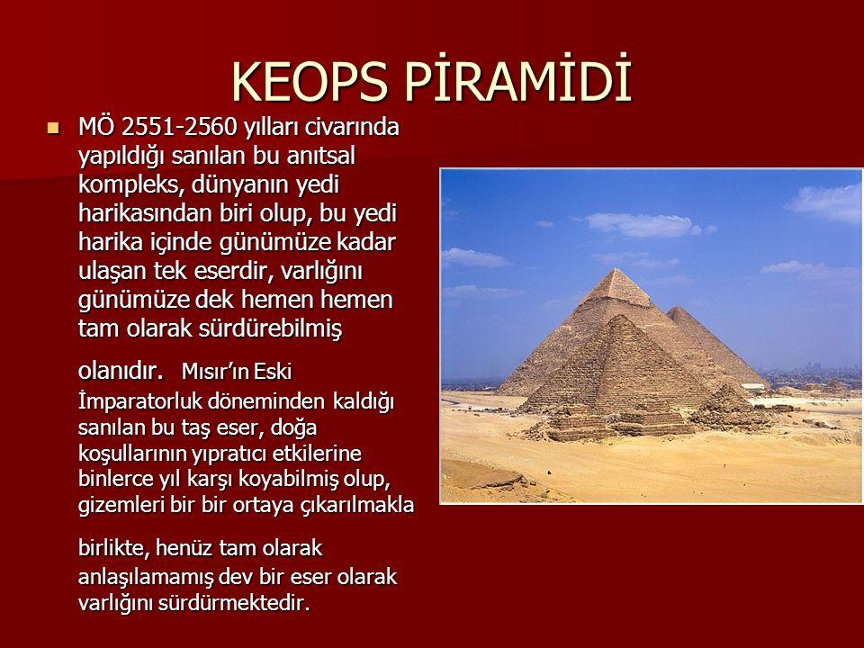 KEOPS PİRAMİDİ MÖ 2551-2560 yılları civarında yapıldığı sanılan bu anıtsal kompleks, dünyanın yedi harikasından biri olup, bu yedi harika içinde günümüze kadar ulaşan tek eserdir, varlığını günümüze dek hemen hemen tam olarak sürdürebilmiş olanıdır.