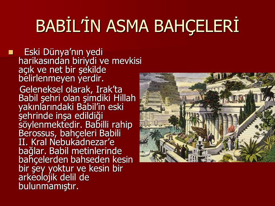 BABİL'İN ASMA BAHÇELERİ Eski Dünya'nın yedi harikasından biriydi ve mevkisi açık ve net bir şekilde belirlenmeyen yerdir. Eski Dünya'nın yedi harikası