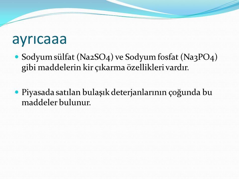 ayrıcaaa Sodyum sülfat (Na2SO4) ve Sodyum fosfat (Na3PO4) gibi maddelerin kir çıkarma özellikleri vardır.