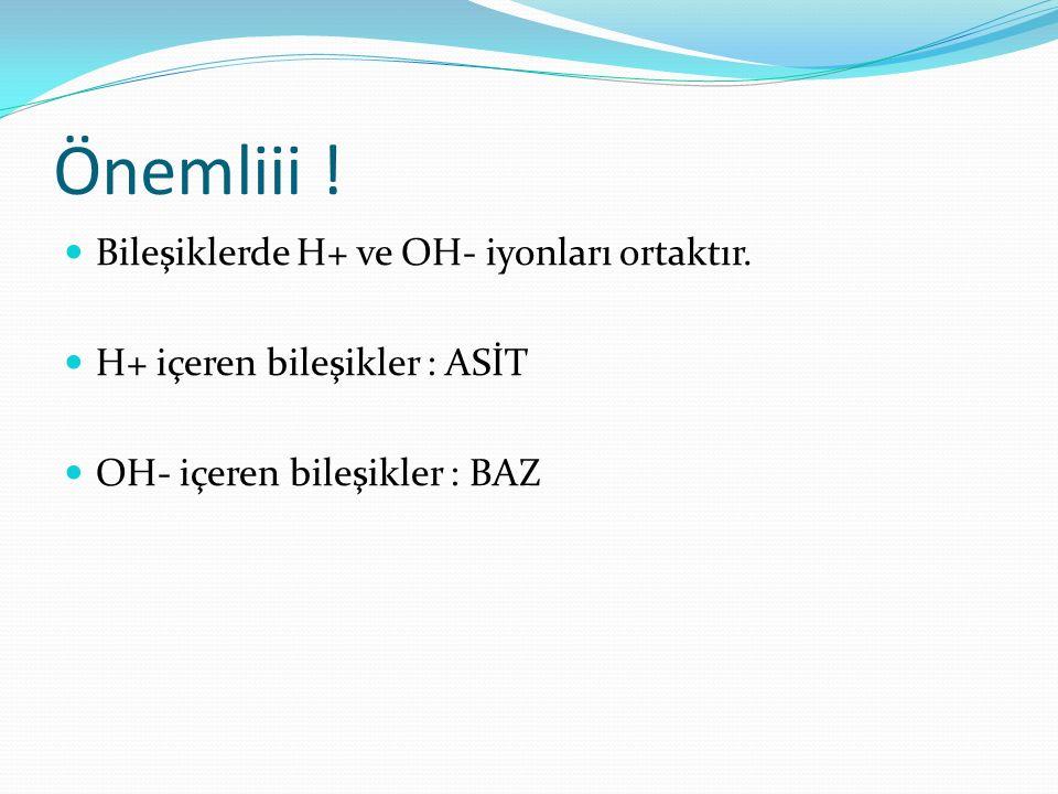 Önemliii . Bileşiklerde H+ ve OH- iyonları ortaktır.