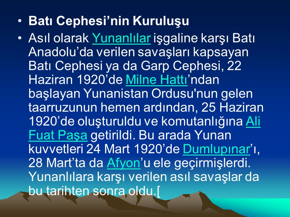 Batı Cephesi'nin Kuruluşu Asıl olarak Yunanlılar işgaline karşı Batı Anadolu'da verilen savaşları kapsayan Batı Cephesi ya da Garp Cephesi, 22 Haziran 1920'de Milne Hattı'ndan başlayan Yunanistan Ordusu nun gelen taarruzunun hemen ardından, 25 Haziran 1920'de oluşturuldu ve komutanlığına Ali Fuat Paşa getirildi.